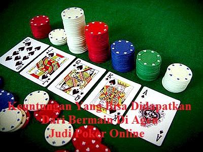 Keuntungan Yang Bisa Didapatkan Dari Bermain Di Agen Judi Poker Online